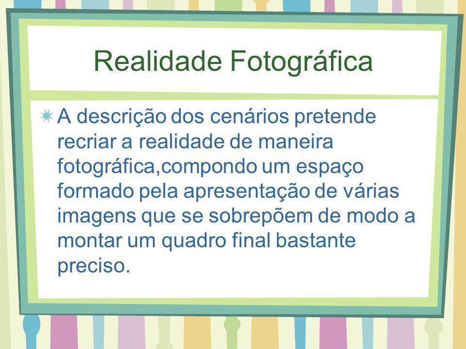 Realidade Fotográfica A descrição dos cenários pretende recriar a realidade de maneira fotográfica,compondo um espaço formado pela apresentação de várias imagens que se sobrepõem de modo a montar um quadro final bastante preciso.