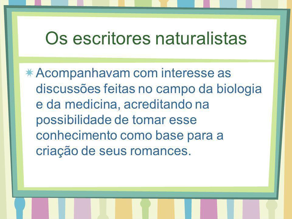 Os escritores naturalistas Acompanhavam com interesse as discussões feitas no campo da biologia e da medicina, acreditando na possibilidade de tomar esse conhecimento como base para a criação de seus romances.