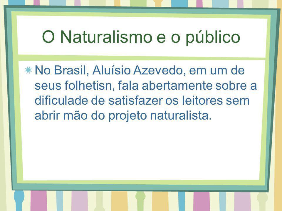 O Naturalismo e o público No Brasil, Aluísio Azevedo, em um de seus folhetisn, fala abertamente sobre a dificulade de satisfazer os leitores sem abrir mão do projeto naturalista.
