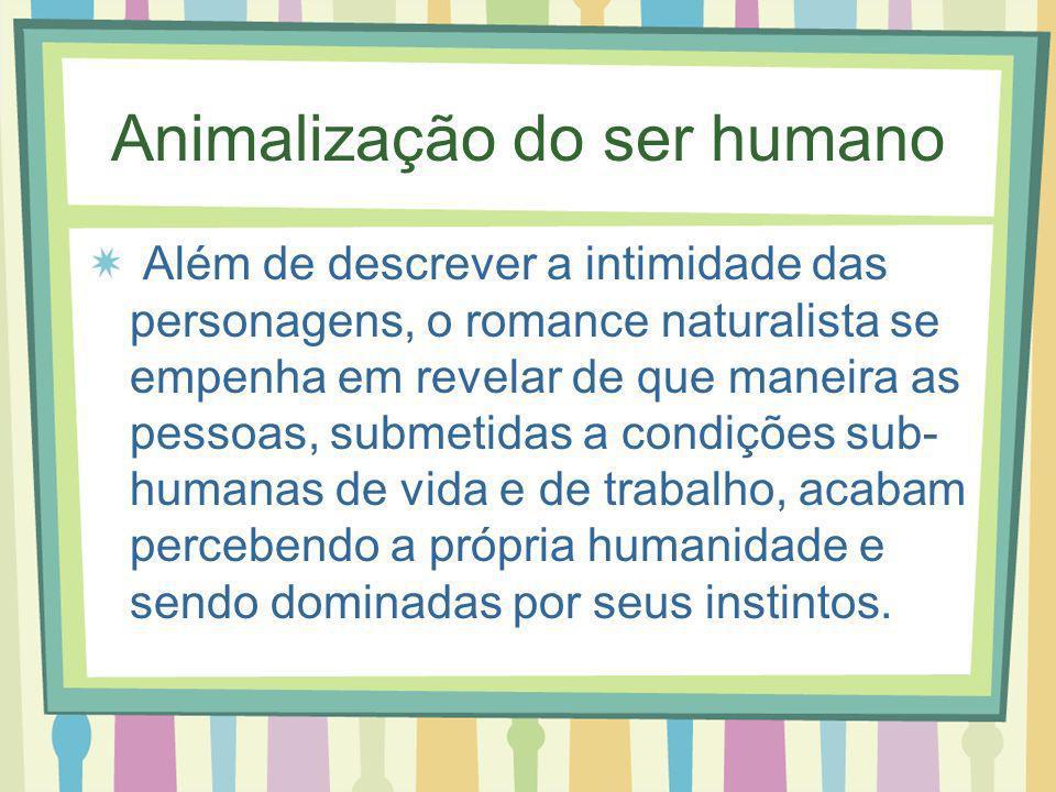 Animalização do ser humano Além de descrever a intimidade das personagens, o romance naturalista se empenha em revelar de que maneira as pessoas, subm