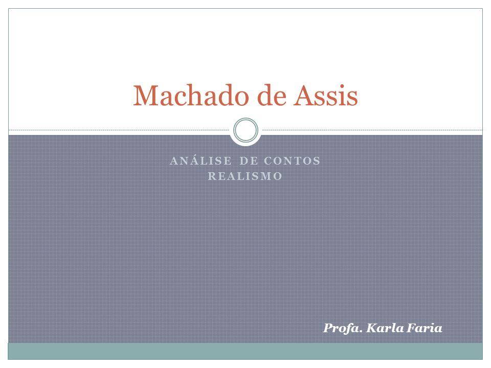 ANÁLISE DE CONTOS REALISMO Machado de Assis Profa. Karla Faria