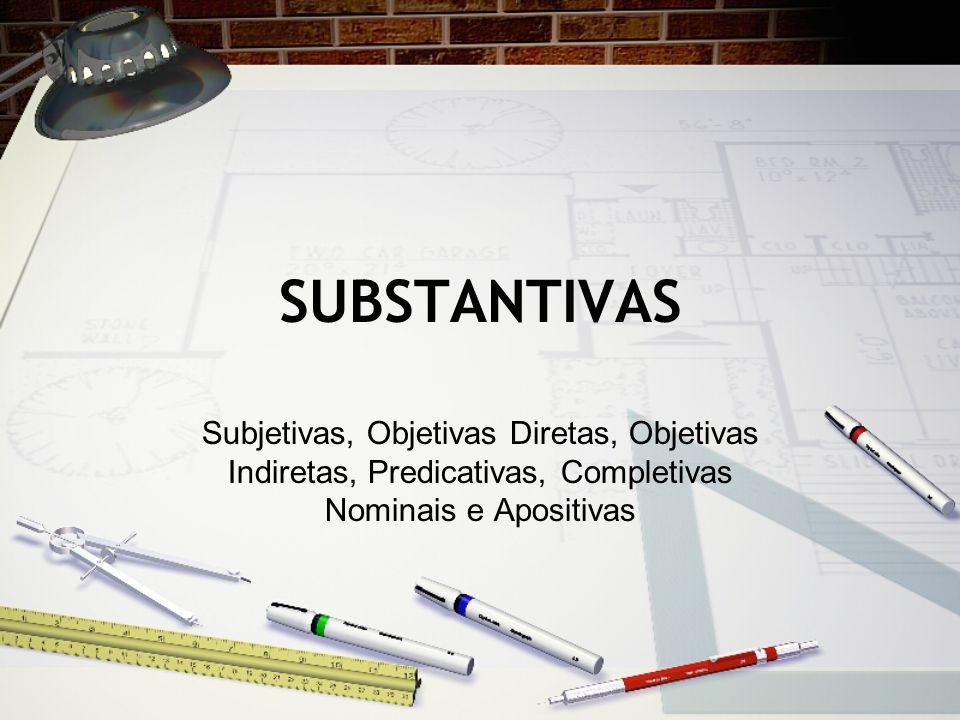 SUBSTANTIVAS Subjetivas, Objetivas Diretas, Objetivas Indiretas, Predicativas, Completivas Nominais e Apositivas