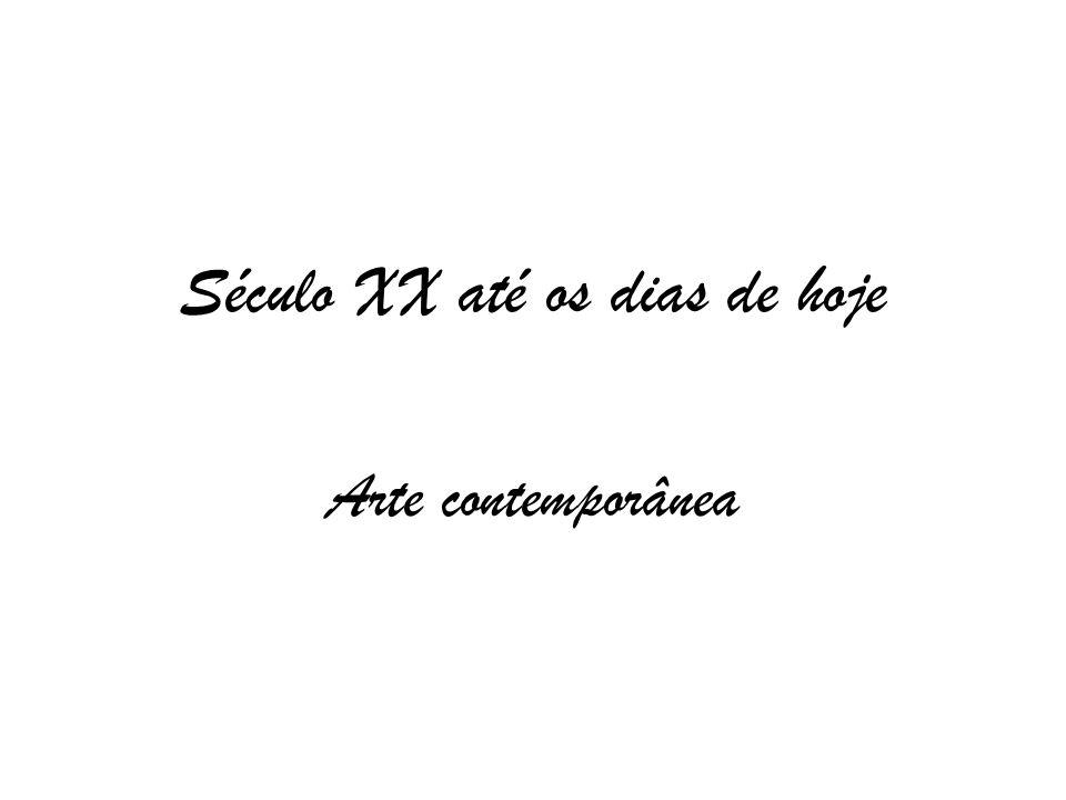 Século XX até os dias de hoje Arte contemporânea