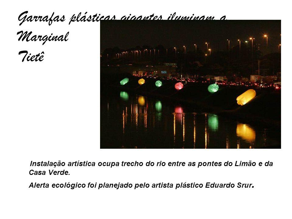 Garrafas plásticas gigantes iluminam a Marginal Tietê Instalação artística ocupa trecho do rio entre as pontes do Limão e da Casa Verde. Alerta ecológ