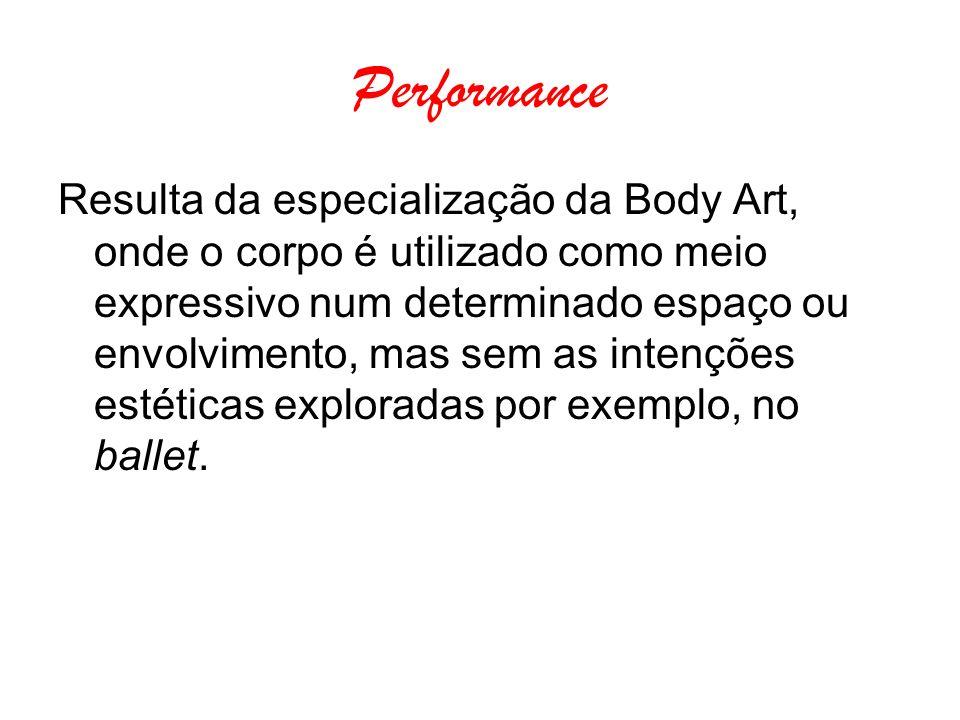 Performance Resulta da especialização da Body Art, onde o corpo é utilizado como meio expressivo num determinado espaço ou envolvimento, mas sem as in