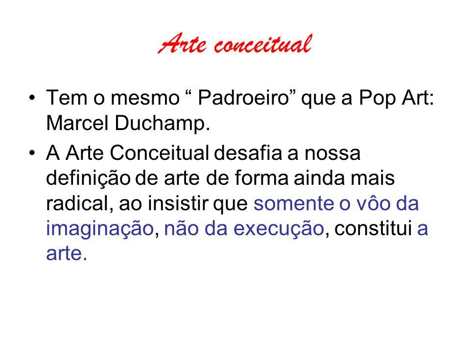 Arte conceitual Tem o mesmo Padroeiro que a Pop Art: Marcel Duchamp. A Arte Conceitual desafia a nossa definição de arte de forma ainda mais radical,