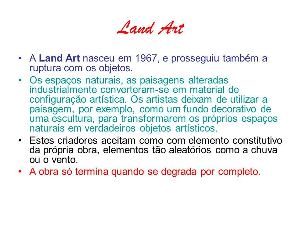 Land Art A Land Art nasceu em 1967, e prosseguiu também a ruptura com os objetos. Os espaços naturais, as paisagens alteradas industrialmente converte