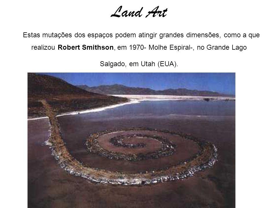 Land Art Estas mutações dos espaços podem atingir grandes dimensões, como a que realizou Robert Smithson, em 1970- Molhe Espiral-, no Grande Lago Salg