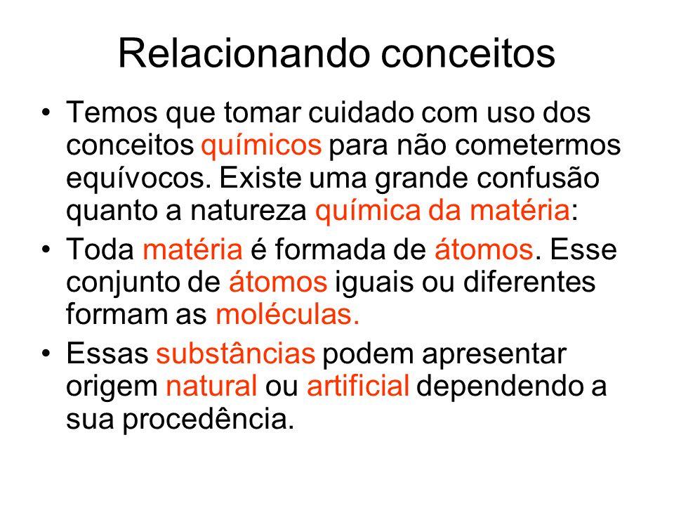 Relacionando conceitos Temos que tomar cuidado com uso dos conceitos químicos para não cometermos equívocos. Existe uma grande confusão quanto a natur