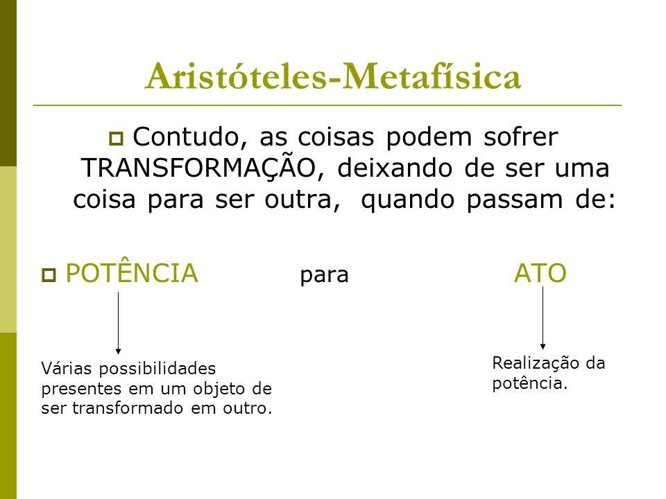 Aristóteles-Metafísica Contudo, as coisas podem sofrer TRANSFORMAÇÃO, deixando de ser uma coisa para ser outra, quando passam de: POTÊNCIA para ATO Várias possibilidades presentes em um objeto de ser transformado em outro.