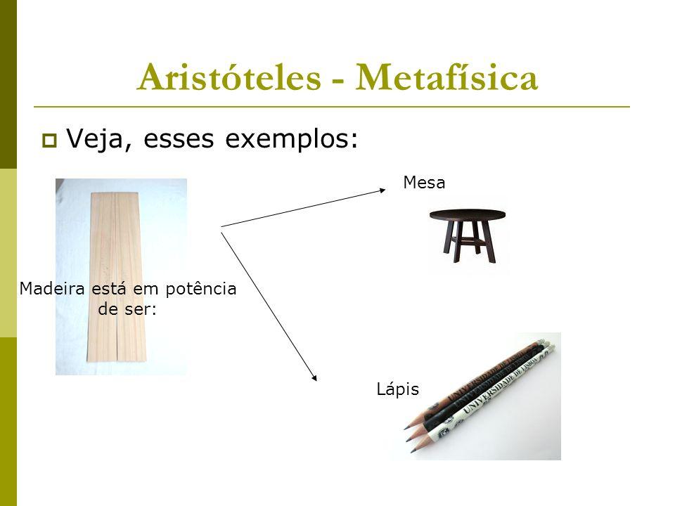 Aristóteles - Metafísica Veja, esses exemplos: Mesa Madeira está em potência de ser: Lápis