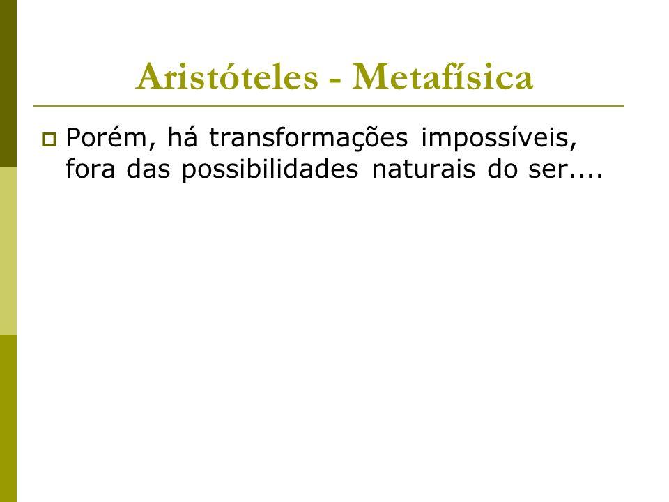 Aristóteles - Metafísica Porém, há transformações impossíveis, fora das possibilidades naturais do ser....