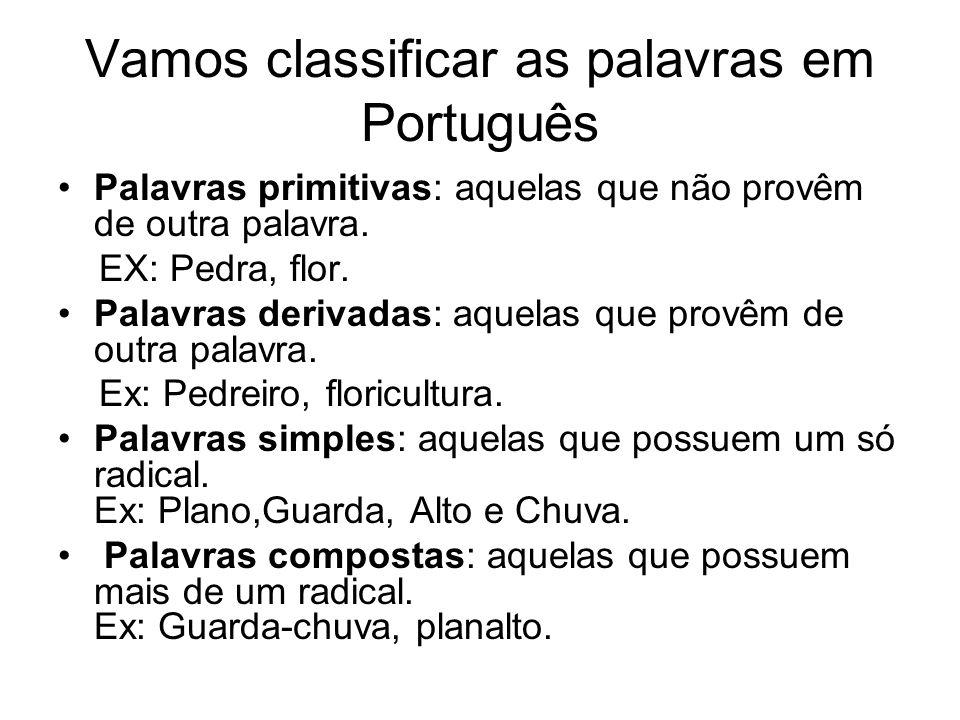 Vamos classificar as palavras em Português Palavras primitivas: aquelas que não provêm de outra palavra. EX: Pedra, flor. Palavras derivadas: aquelas