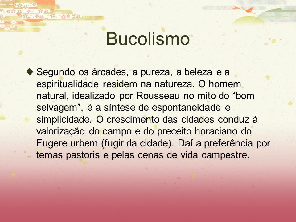 Bucolismo Segundo os árcades, a pureza, a beleza e a espiritualidade residem na natureza. O homem natural, idealizado por Rousseau no mito do bom selv