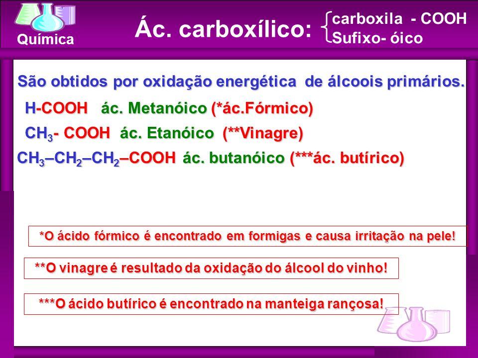 Química H-COOH ác. Metanóico (*ác.Fórmico) CH 3 - COOH ác. Etanóico (**Vinagre) Ác. carboxílico: carboxila - COOH Sufixo- óico São obtidos por oxidaçã