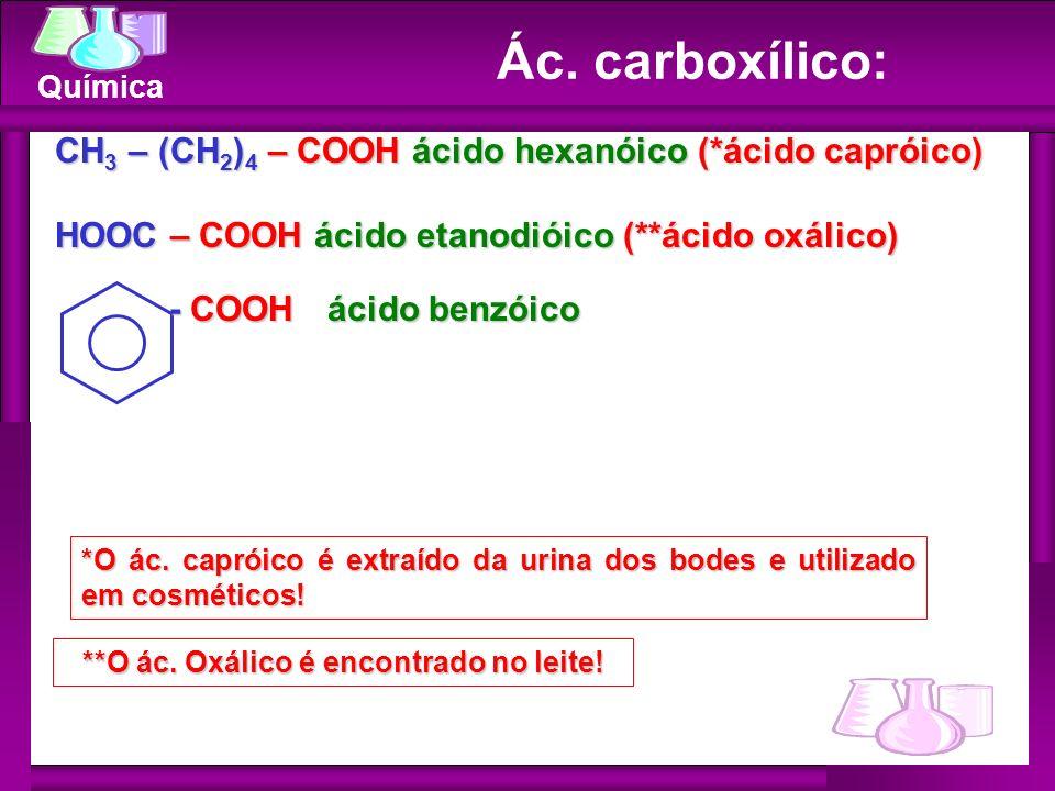 Química Ác. carboxílico: CH 3 – (CH 2 ) 4 – COOH ácido hexanóico (*ácido capróico) HOOC – COOH ácido etanodióico (**ácido oxálico) - COOH ácido benzói