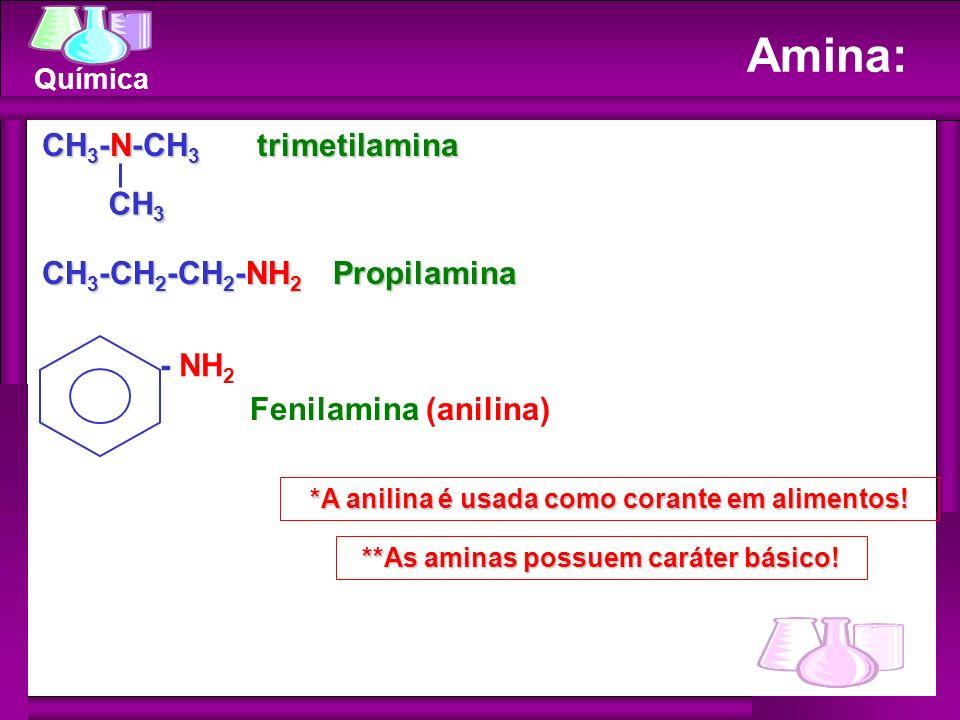 Química CH 3 -N-CH 3 trimetilamina CH 3 - NH 2 Fenilamina (anilina) Amina: CH 3 -CH 2 -CH 2 -NH 2 Propilamina *A anilina é usada como corante em alime