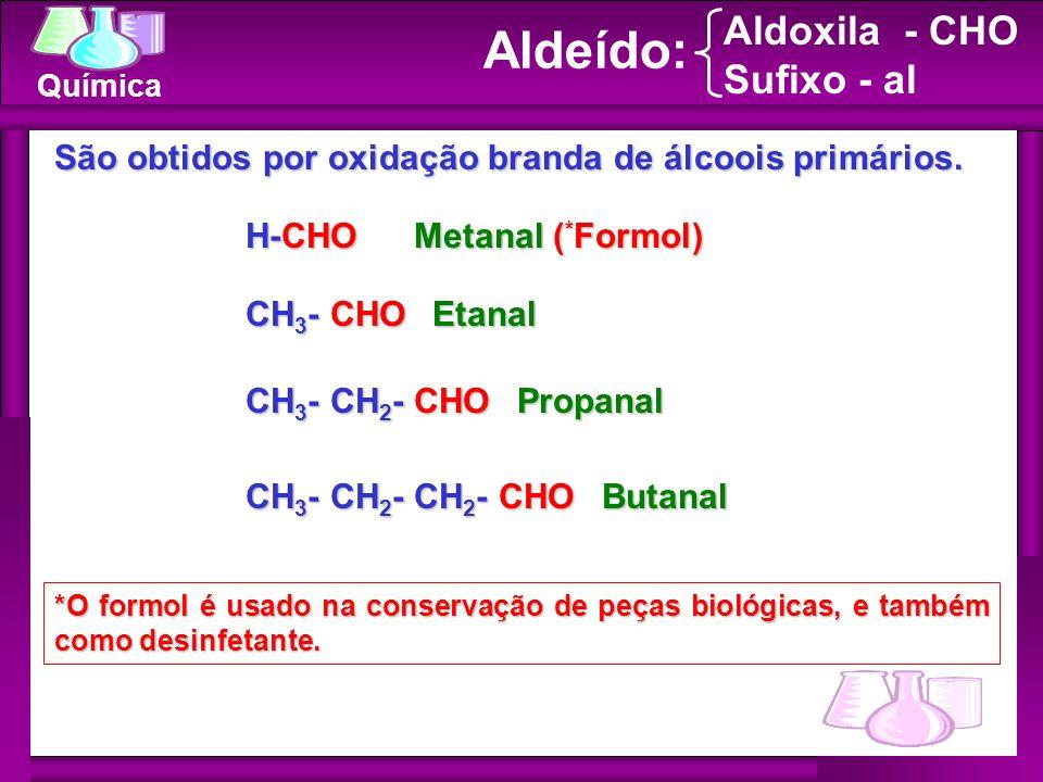 Química Aldeído: H-CHO Metanal ( * Formol) CH 3 - CHO Etanal *O formol é usado na conservação de peças biológicas, e também como desinfetante. Aldoxil