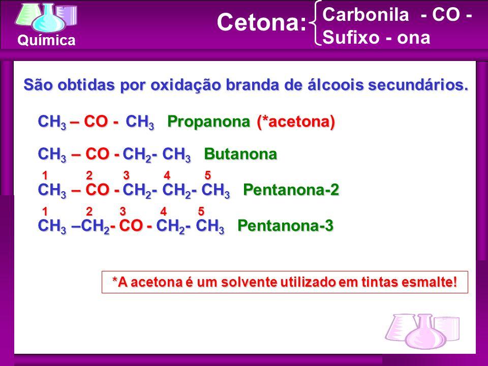 Química Cetona: CH 3 – CO - CH 3 Propanona (*acetona) CH 3 – CO - CH 2 - CH 3 Butanona Carbonila - CO - Sufixo - ona São obtidas por oxidação branda d
