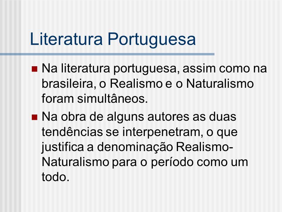 Literatura Portuguesa Na literatura portuguesa, assim como na brasileira, o Realismo e o Naturalismo foram simultâneos. Na obra de alguns autores as d