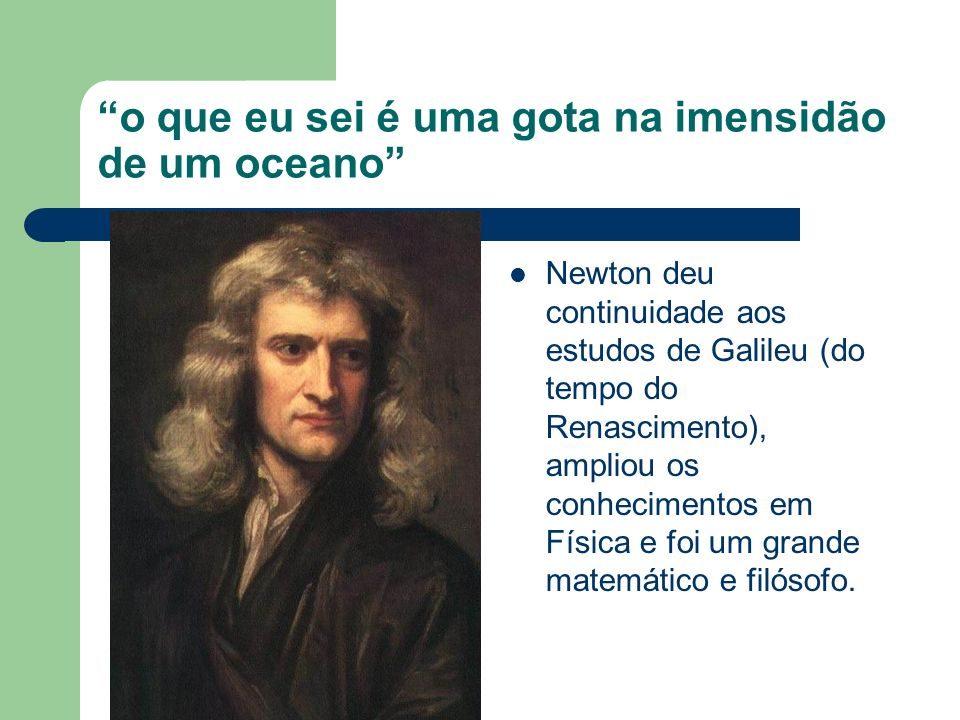o que eu sei é uma gota na imensidão de um oceano Newton deu continuidade aos estudos de Galileu (do tempo do Renascimento), ampliou os conhecimentos