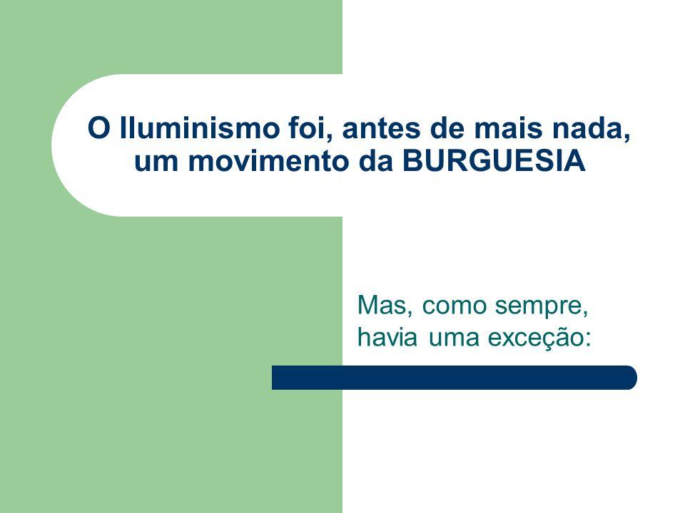 O Iluminismo foi, antes de mais nada, um movimento da BURGUESIA Mas, como sempre, havia uma exceção: