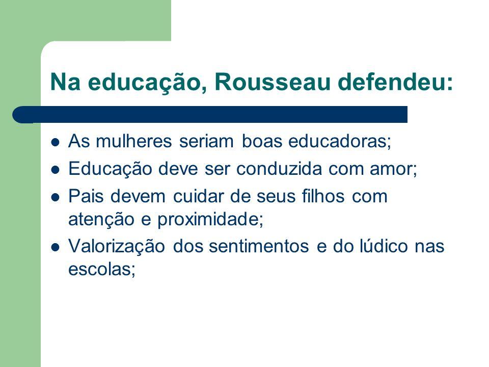 Na educação, Rousseau defendeu: As mulheres seriam boas educadoras; Educação deve ser conduzida com amor; Pais devem cuidar de seus filhos com atenção