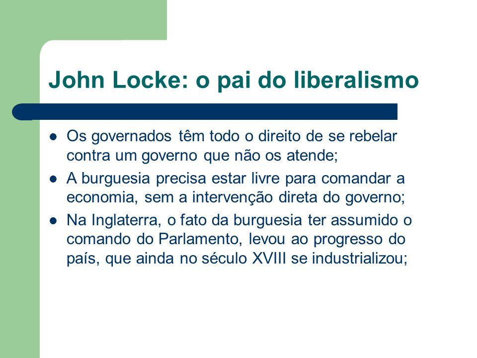 John Locke: o pai do liberalismo Os governados têm todo o direito de se rebelar contra um governo que não os atende; A burguesia precisa estar livre p