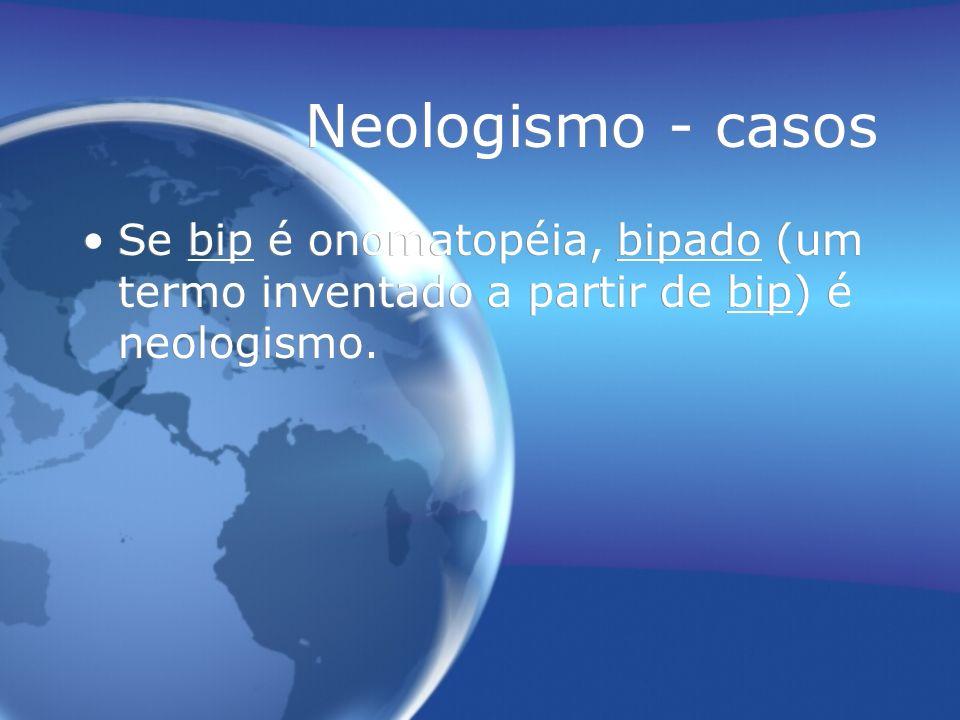 Neologismo - casos Se bip é onomatopéia, bipado (um termo inventado a partir de bip) é neologismo.