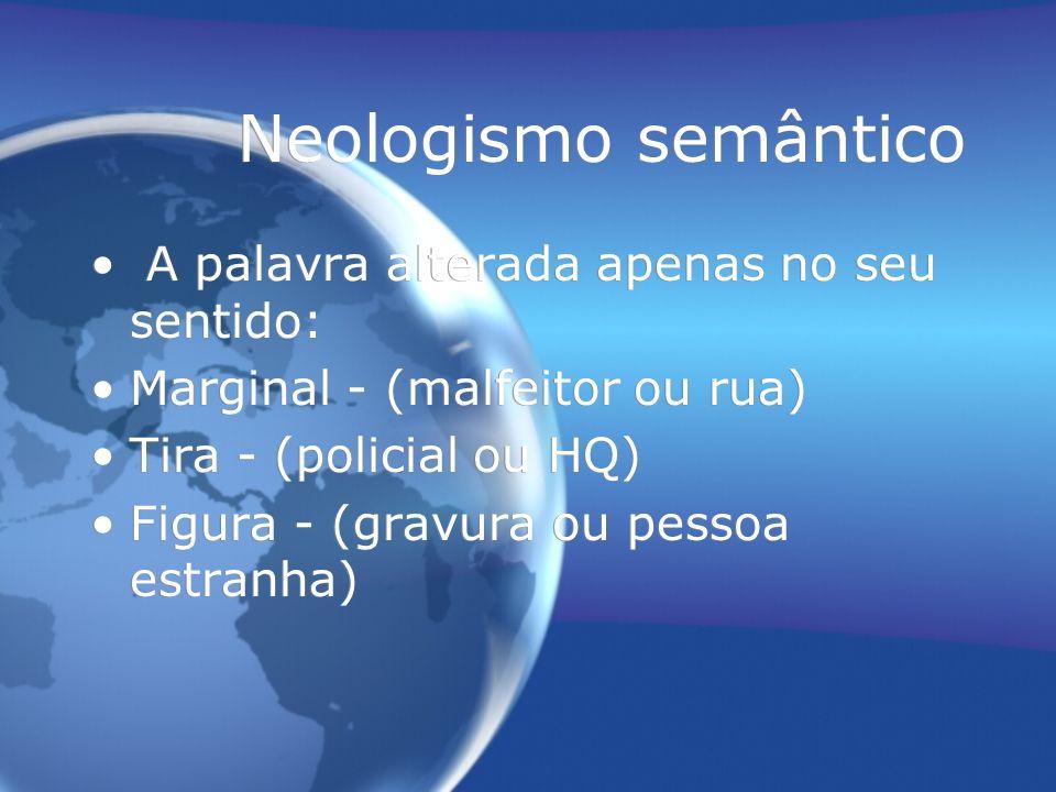Neologismo semântico A palavra alterada apenas no seu sentido: Marginal - (malfeitor ou rua) Tira - (policial ou HQ) Figura - (gravura ou pessoa estranha) A palavra alterada apenas no seu sentido: Marginal - (malfeitor ou rua) Tira - (policial ou HQ) Figura - (gravura ou pessoa estranha)