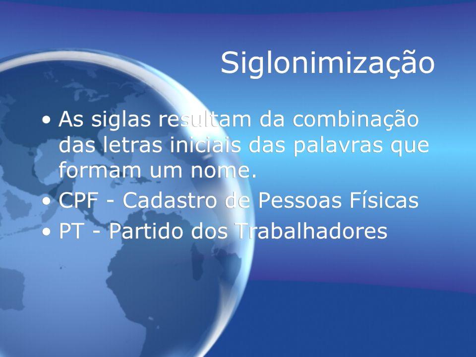 Siglonimização As siglas resultam da combinação das letras iniciais das palavras que formam um nome. CPF - Cadastro de Pessoas Físicas PT - Partido do
