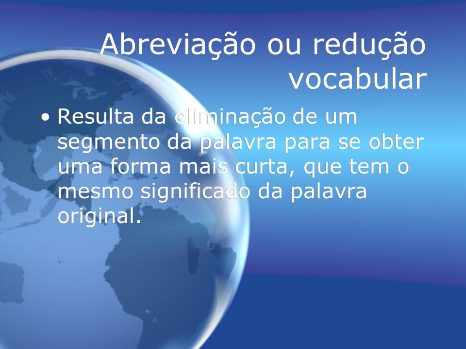 Abreviação ou redução vocabular Resulta da eliminação de um segmento da palavra para se obter uma forma mais curta, que tem o mesmo significado da pal