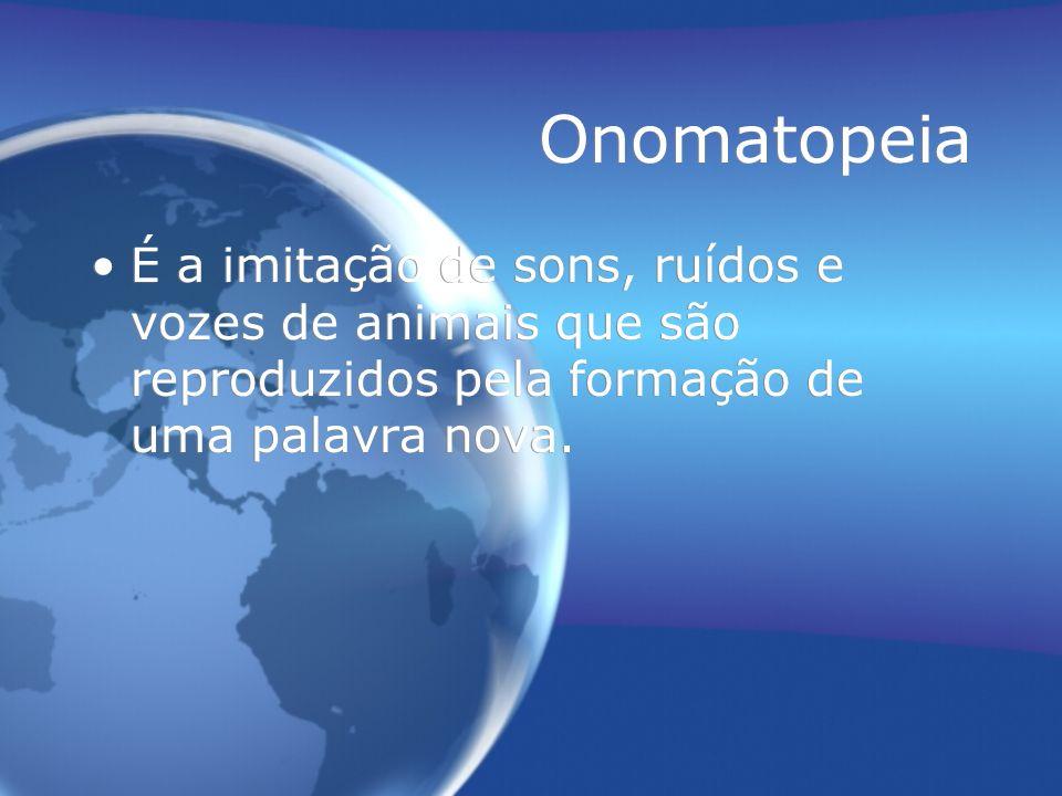 Onomatopeia É a imitação de sons, ruídos e vozes de animais que são reproduzidos pela formação de uma palavra nova.