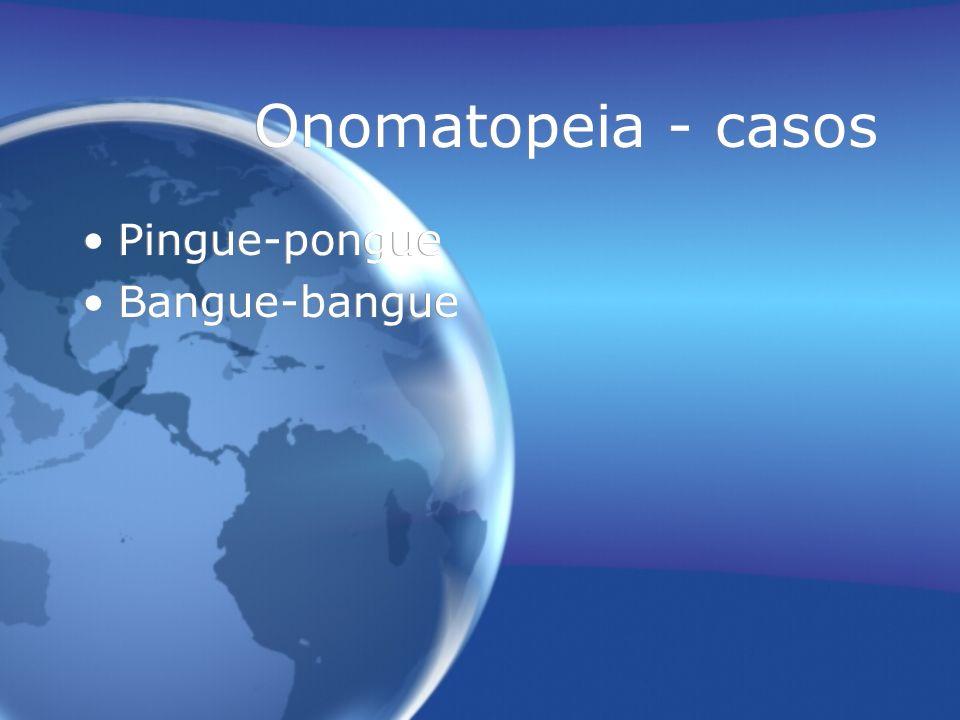 Onomatopeia - casos Pingue-pongue Bangue-bangue Pingue-pongue Bangue-bangue