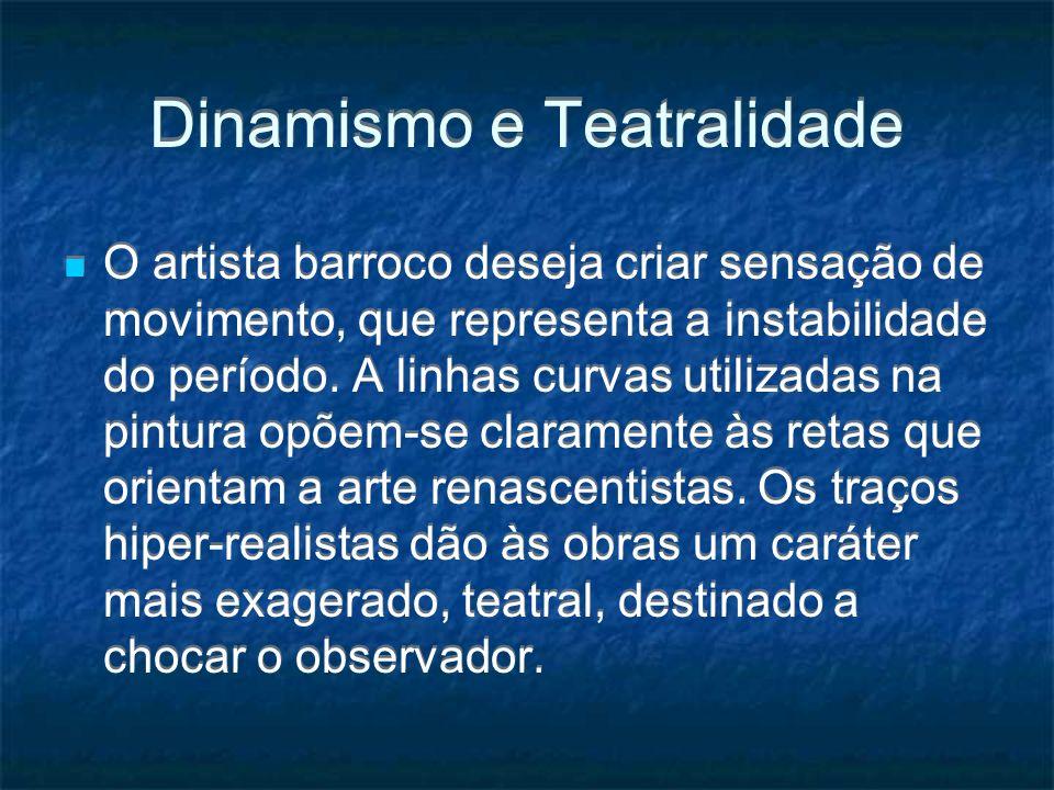 Dinamismo e Teatralidade O artista barroco deseja criar sensação de movimento, que representa a instabilidade do período. A linhas curvas utilizadas n