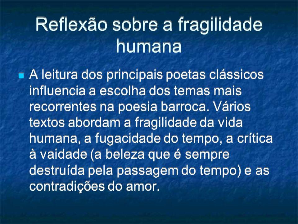 Reflexão sobre a fragilidade humana A leitura dos principais poetas clássicos influencia a escolha dos temas mais recorrentes na poesia barroca. Vário