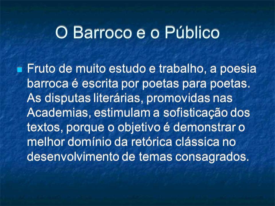 O Barroco e o Público Fruto de muito estudo e trabalho, a poesia barroca é escrita por poetas para poetas. As disputas literárias, promovidas nas Acad