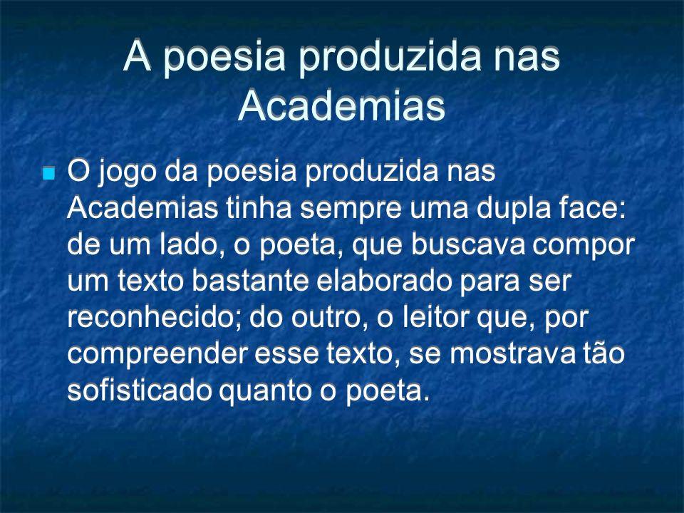 A poesia produzida nas Academias O jogo da poesia produzida nas Academias tinha sempre uma dupla face: de um lado, o poeta, que buscava compor um text