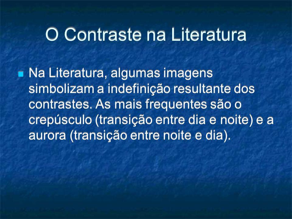O Contraste na Literatura Na Literatura, algumas imagens simbolizam a indefinição resultante dos contrastes. As mais frequentes são o crepúsculo (tran