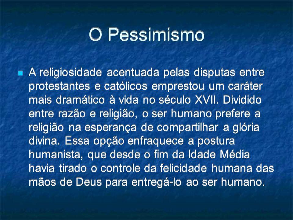 O Pessimismo A religiosidade acentuada pelas disputas entre protestantes e católicos emprestou um caráter mais dramático à vida no século XVII. Dividi