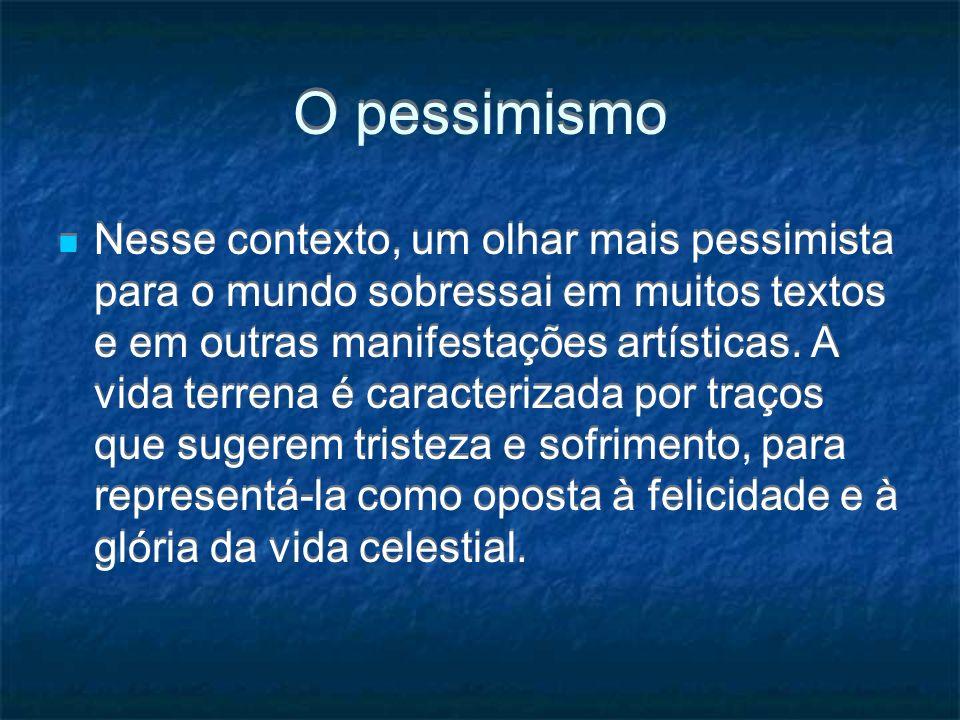 O pessimismo Nesse contexto, um olhar mais pessimista para o mundo sobressai em muitos textos e em outras manifestações artísticas. A vida terrena é c