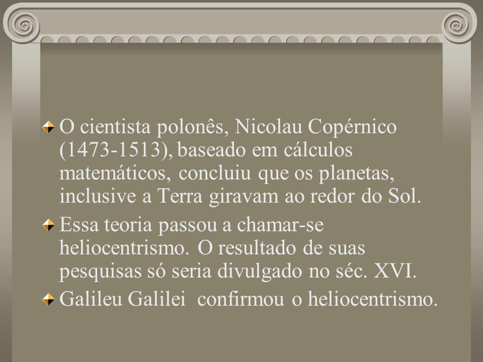 O cientista polonês, Nicolau Copérnico (1473-1513), baseado em cálculos matemáticos, concluiu que os planetas, inclusive a Terra giravam ao redor do S