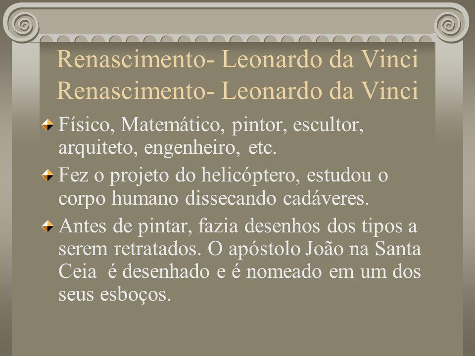 Renascimento- Leonardo da Vinci Físico, Matemático, pintor, escultor, arquiteto, engenheiro, etc. Fez o projeto do helicóptero, estudou o corpo humano