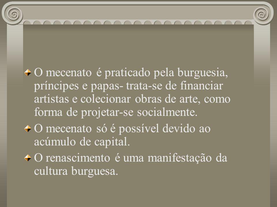 O mecenato é praticado pela burguesia, príncipes e papas- trata-se de financiar artistas e colecionar obras de arte, como forma de projetar-se socialm