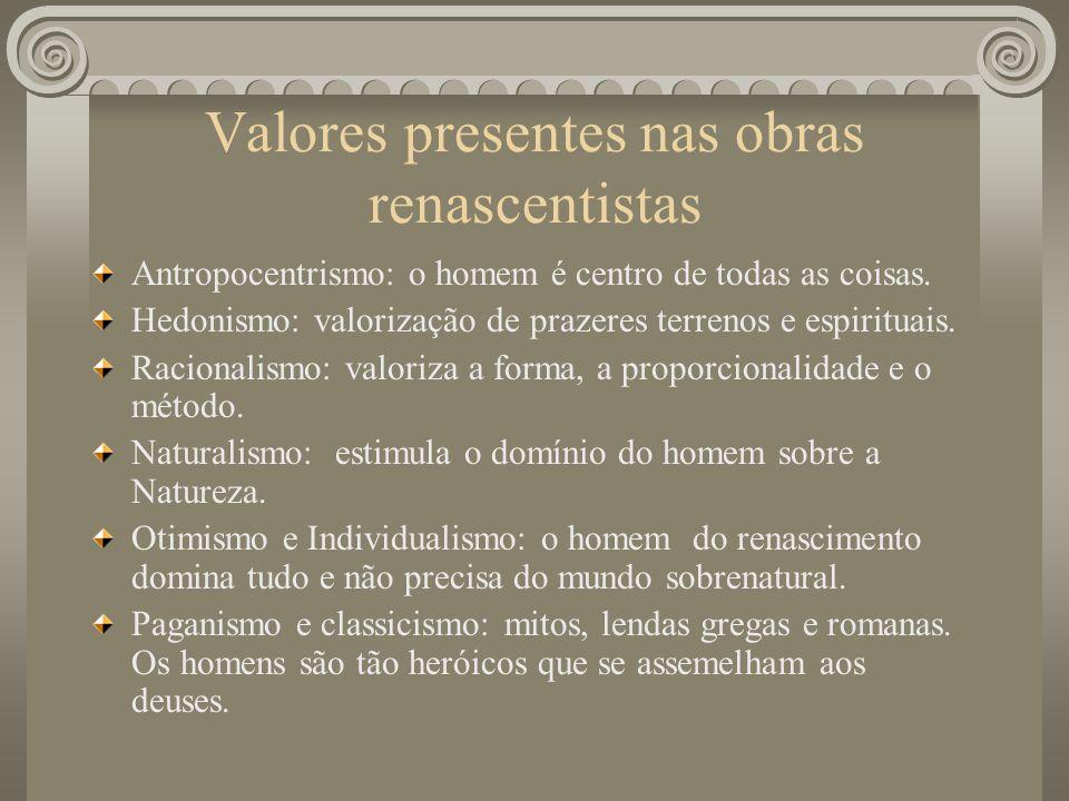 Valores presentes nas obras renascentistas Antropocentrismo: o homem é centro de todas as coisas. Hedonismo: valorização de prazeres terrenos e espiri