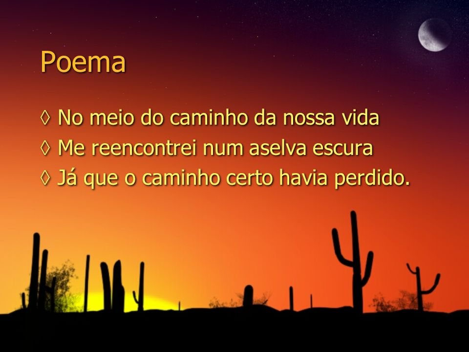 Poema No meio do caminho da nossa vida Me reencontrei num aselva escura Já que o caminho certo havia perdido. No meio do caminho da nossa vida Me reen