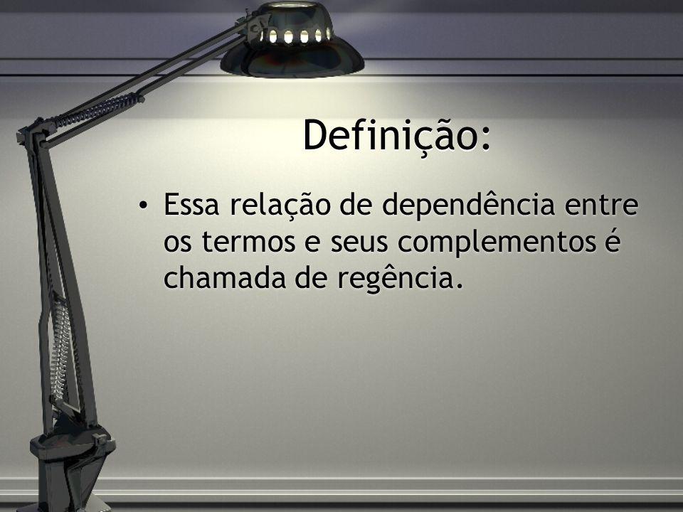 Definição: Essa relação de dependência entre os termos e seus complementos é chamada de regência.