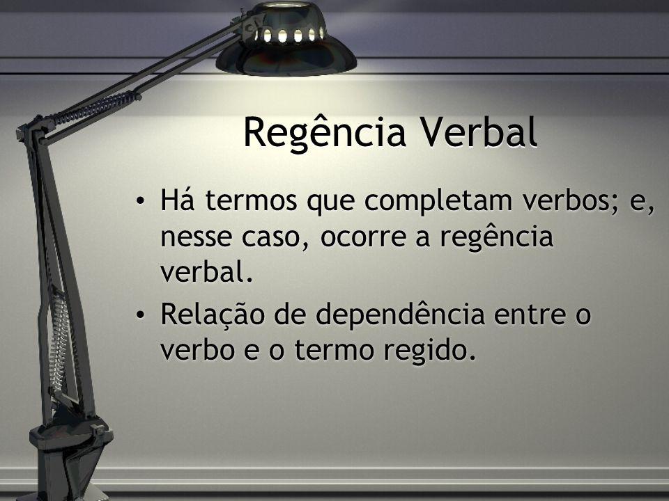 Regência Verbal Há termos que completam verbos; e, nesse caso, ocorre a regência verbal. Relação de dependência entre o verbo e o termo regido. Há ter
