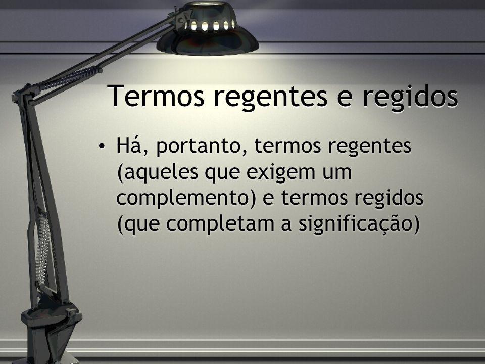 Termos regentes e regidos Há, portanto, termos regentes (aqueles que exigem um complemento) e termos regidos (que completam a significação)