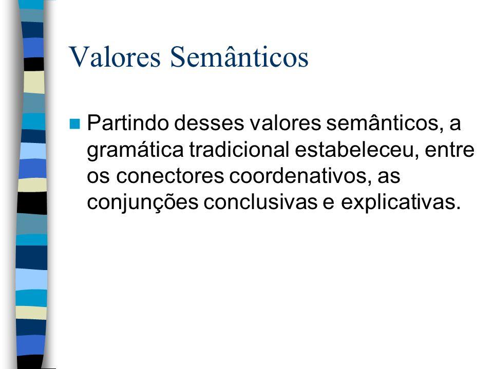 Valores Semânticos Partindo desses valores semânticos, a gramática tradicional estabeleceu, entre os conectores coordenativos, as conjunções conclusivas e explicativas.